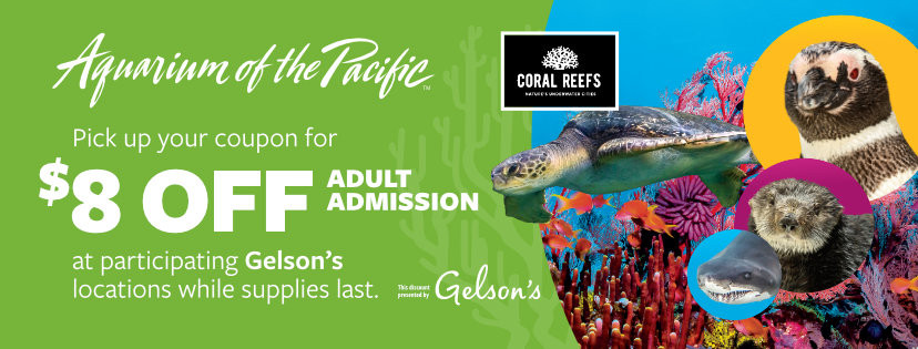 Aquarium of the Pacific Pick up your coupon for $8 off adult admission at participating Gelson's locations while supplies last. This discount presented by Gelson's.